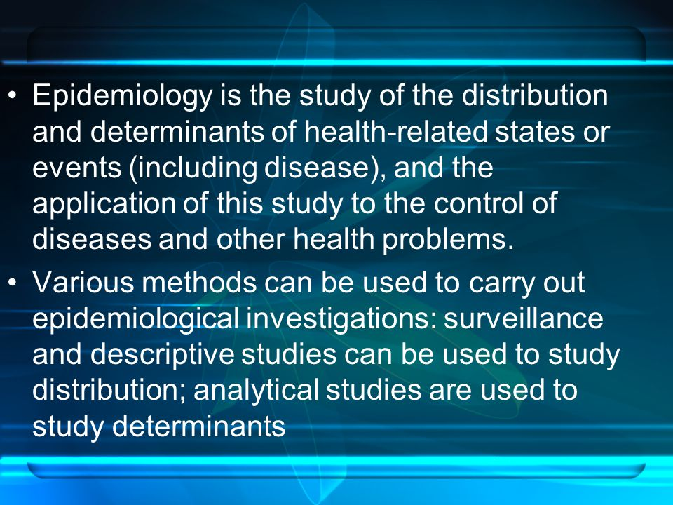 Epidemiology is the study of the distribution and determinants of health-related states or events (including disease), and the application of this study to the control of diseases and other health problems.