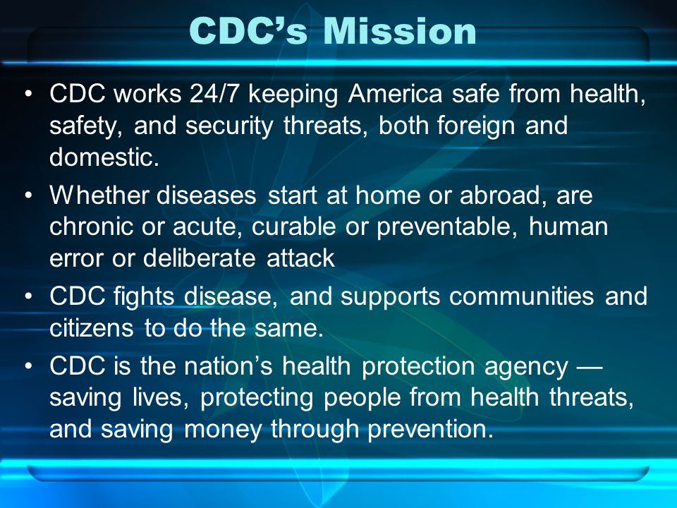CDC's Mission CDC works 24/7 keeping America safe from health, safety, and security threats, both foreign and domestic.