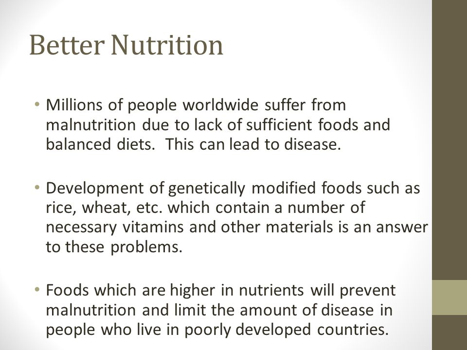 Better Nutrition Millions of people worldwide suffer from malnutrition due to lack of sufficient foods and balanced diets. This can lead to disease.