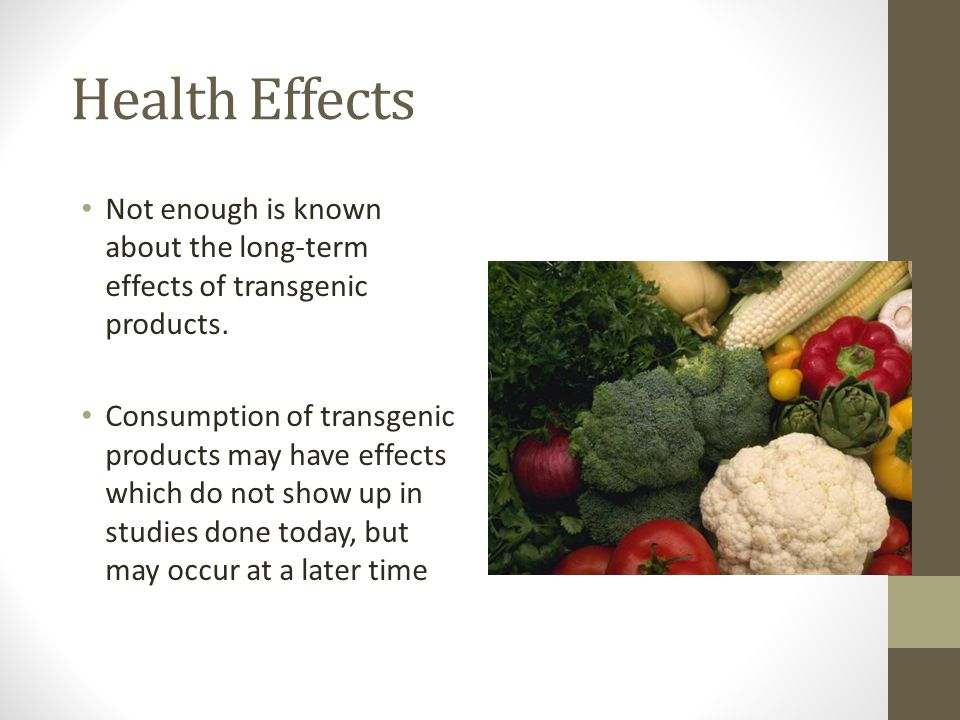 Health Effects Not enough is known about the long-term effects of transgenic products.