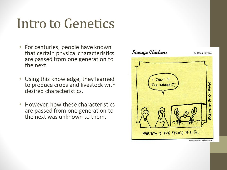 Intro to Genetics For centuries, people have known that certain physical characteristics are passed from one generation to the next.