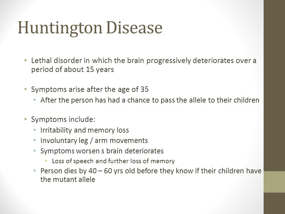 Huntington Disease Lethal disorder in which the brain progressively deteriorates over a period of about 15 years.