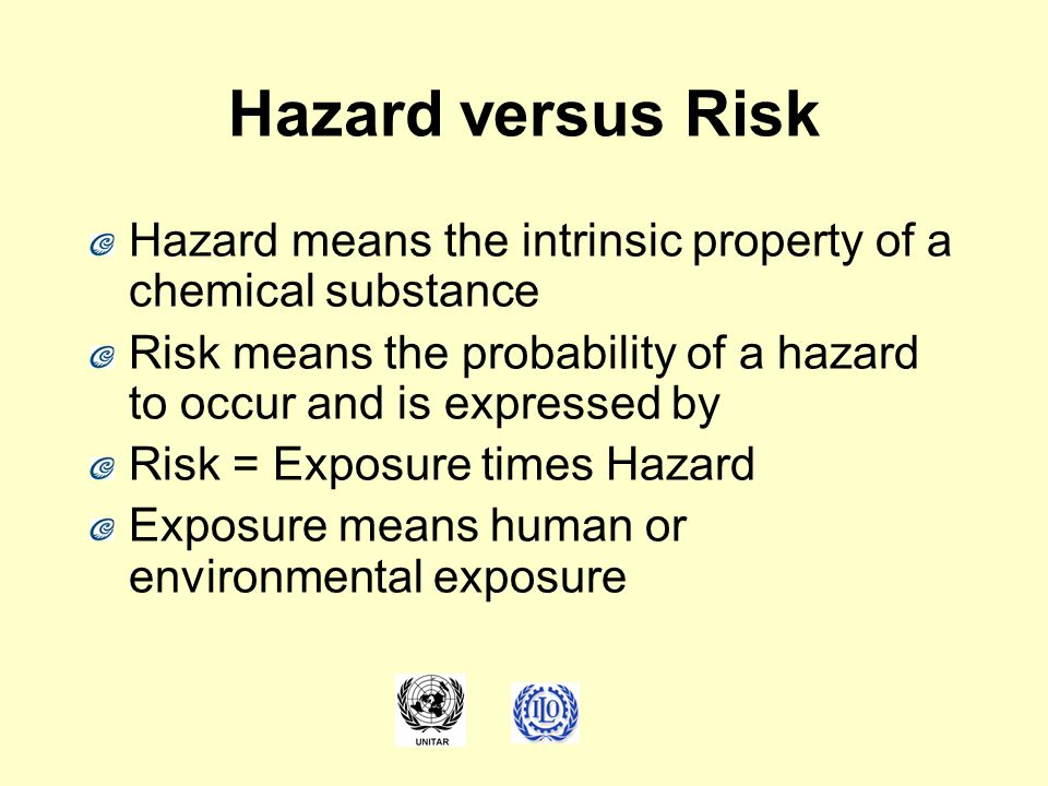 Hazard versus Risk Hazard means the intrinsic property of a chemical substance. Risk means the probability of a hazard to occur and is expressed by.