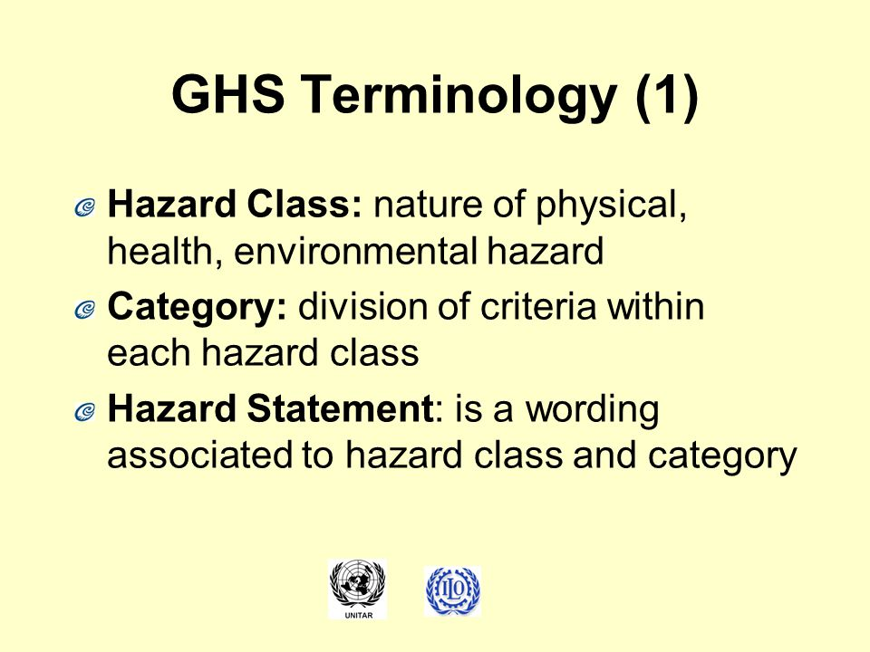 GHS Terminology (1) Hazard Class: nature of physical, health, environmental hazard. Category: division of criteria within each hazard class.