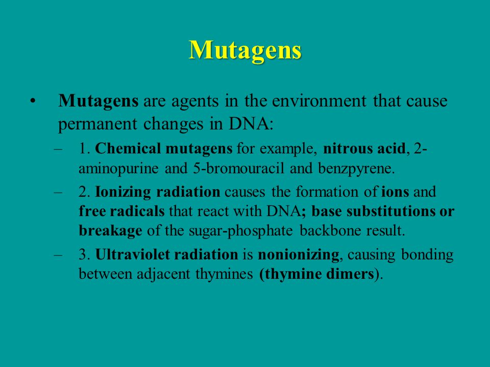 Mutagens Mutagens are agents in the environment that cause permanent changes in DNA: