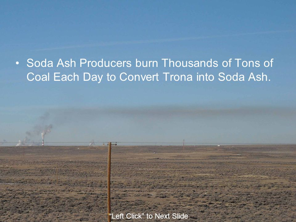 Soda Ash Producers burn Thousands of Tons of Coal Each Day to Convert Trona into Soda Ash.