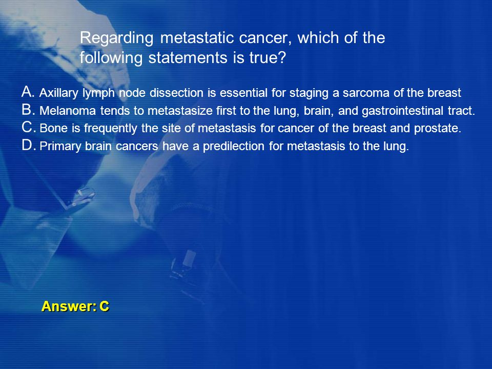 Regarding metastatic cancer, which of the following statements is true