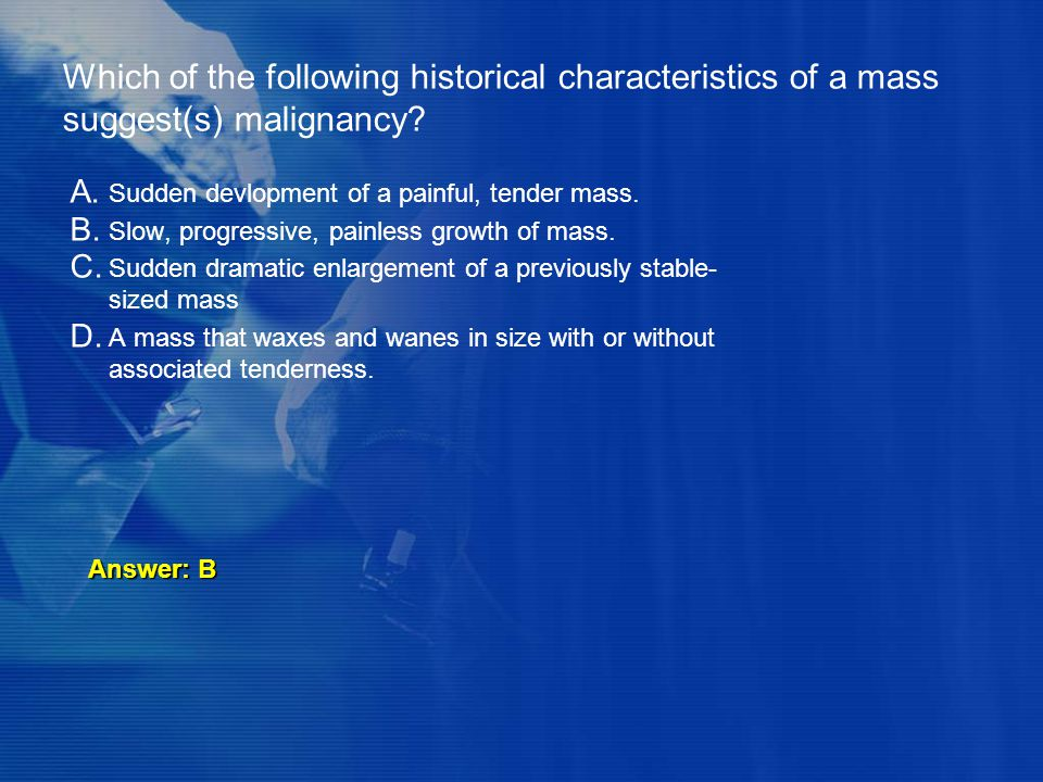Which of the following historical characteristics of a mass suggest(s) malignancy
