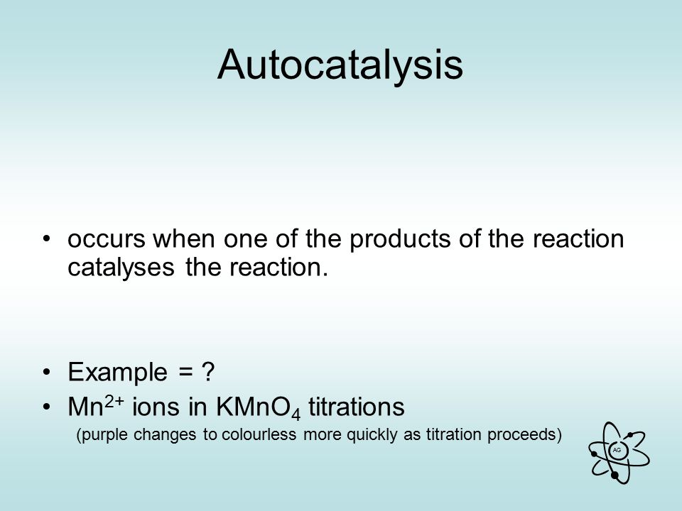 Autocatalysis occurs when one of the products of the reaction catalyses the reaction. Example = Mn2+ ions in KMnO4 titrations.