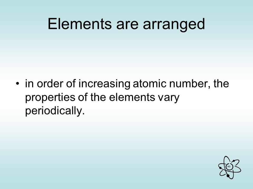 Elements are arranged in order of increasing atomic number, the properties of the elements vary periodically.