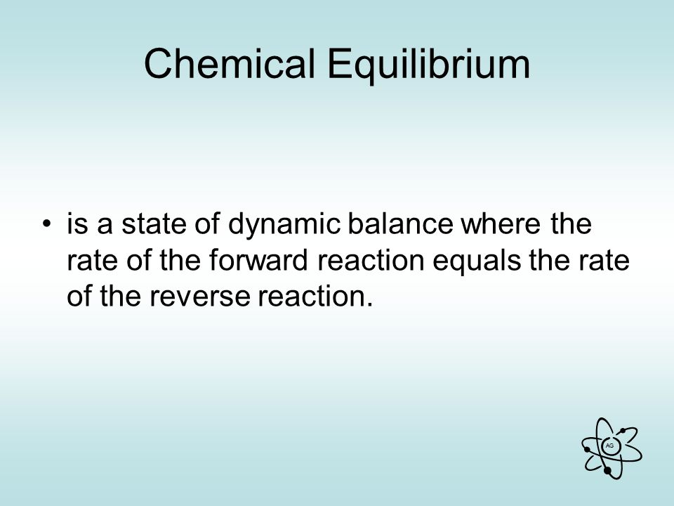 Chemical Equilibrium is a state of dynamic balance where the rate of the forward reaction equals the rate of the reverse reaction.