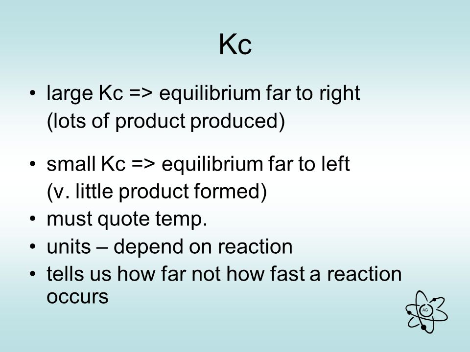 Kc large Kc => equilibrium far to right (lots of product produced)