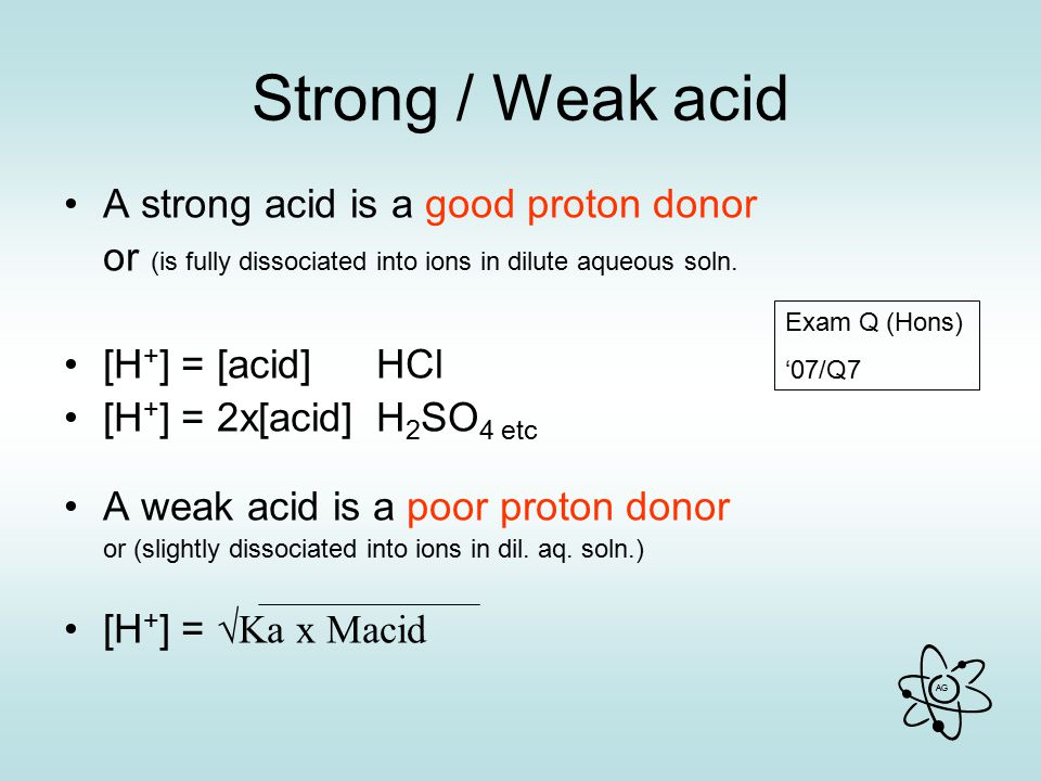 Strong / Weak acid A strong acid is a good proton donor
