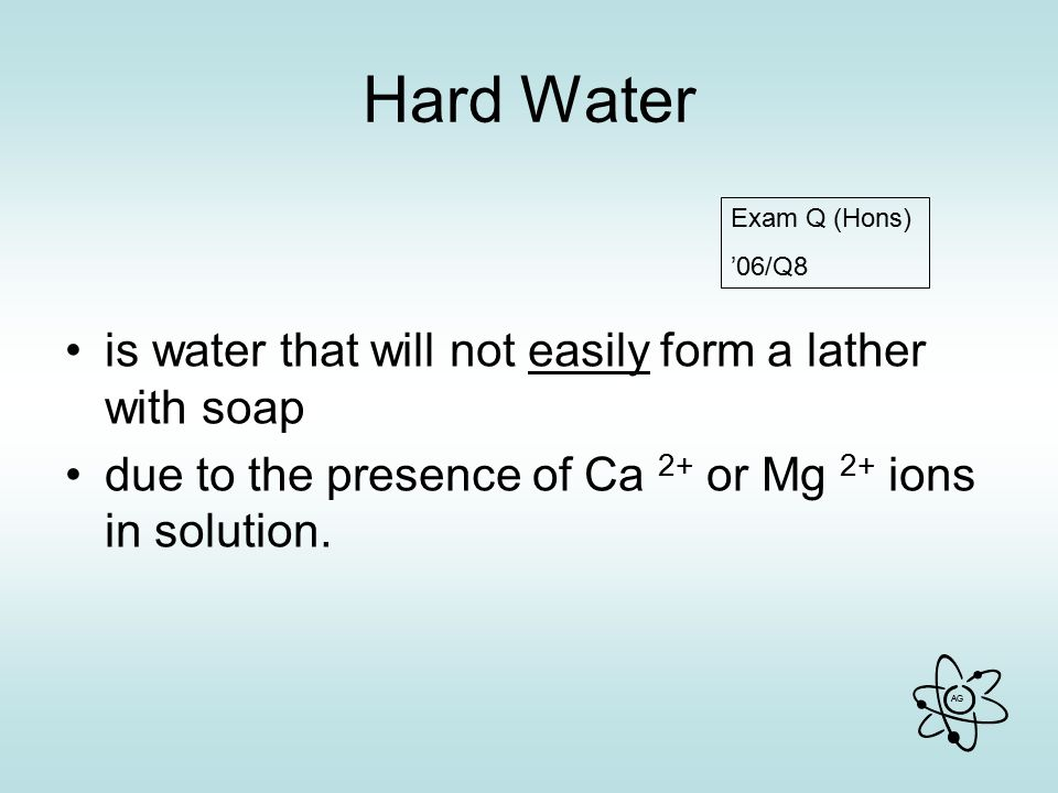 Hard Water is water that will not easily form a lather with soap