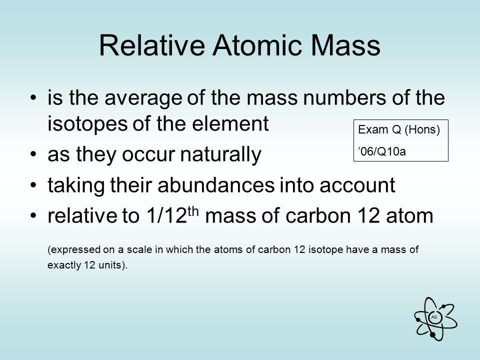 Relative Atomic Mass is the average of the mass numbers of the isotopes of the element. as they occur naturally.