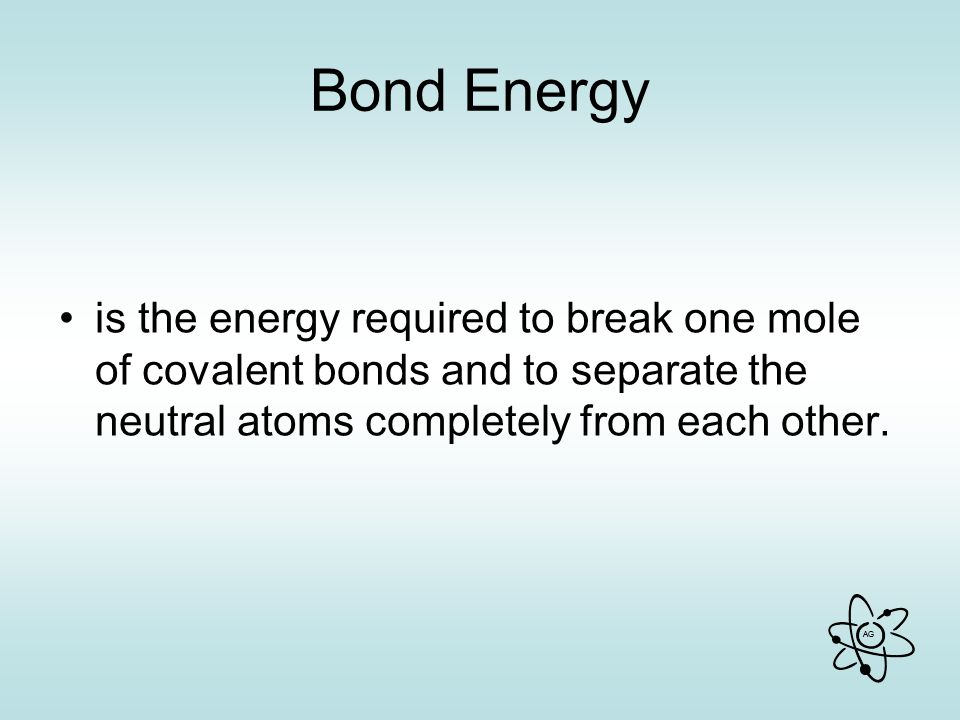 Bond Energy is the energy required to break one mole of covalent bonds and to separate the neutral atoms completely from each other.