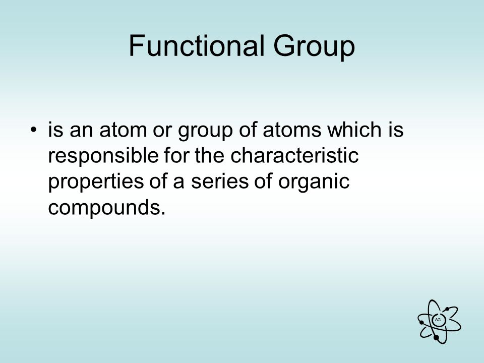Functional Group is an atom or group of atoms which is responsible for the characteristic properties of a series of organic compounds.