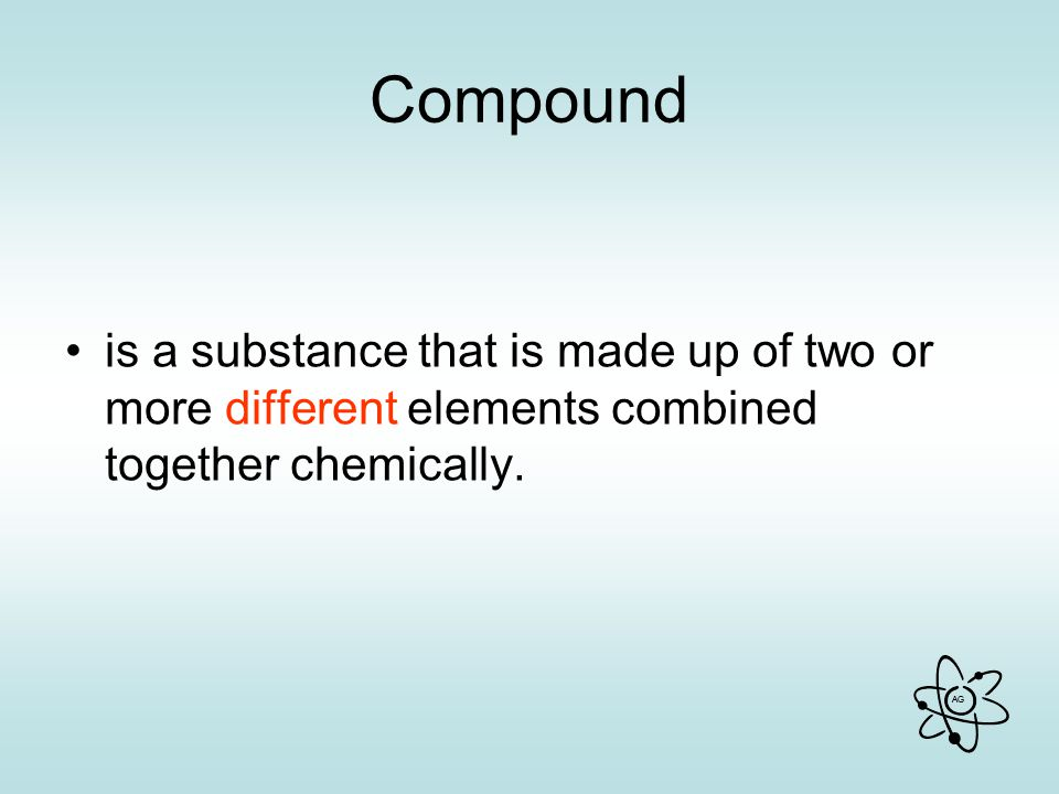 Compound is a substance that is made up of two or more different elements combined together chemically.
