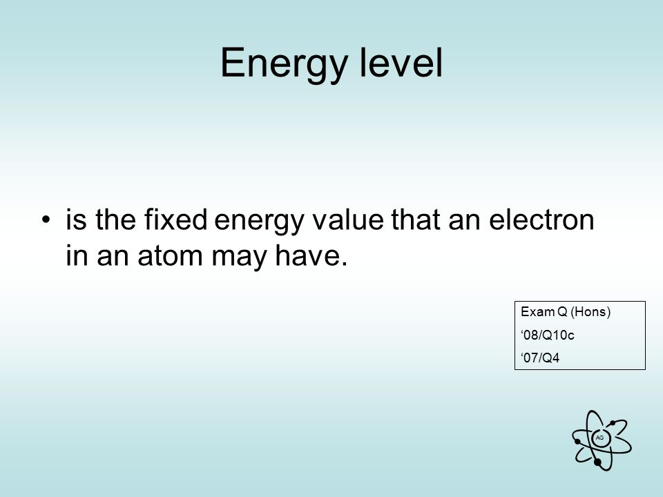 Energy level is the fixed energy value that an electron in an atom may have. Exam Q (Hons) '08/Q10c.