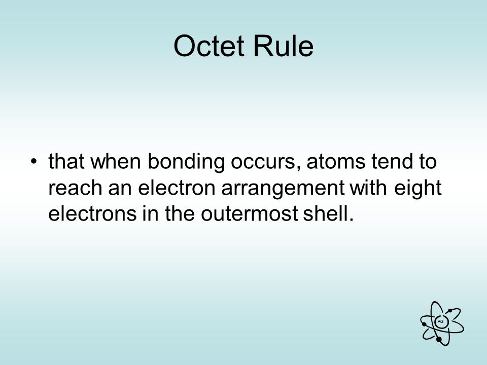 Octet Rule that when bonding occurs, atoms tend to reach an electron arrangement with eight electrons in the outermost shell.