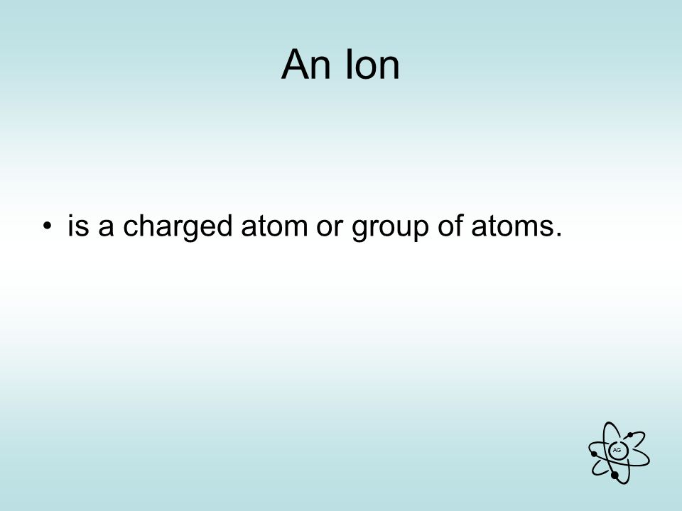An Ion is a charged atom or group of atoms.