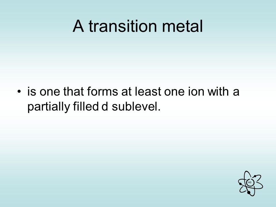 A transition metal is one that forms at least one ion with a partially filled d sublevel.
