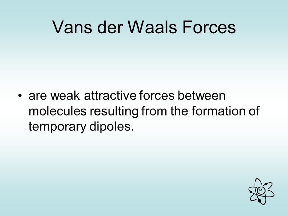 Vans der Waals Forces are weak attractive forces between molecules resulting from the formation of temporary dipoles.