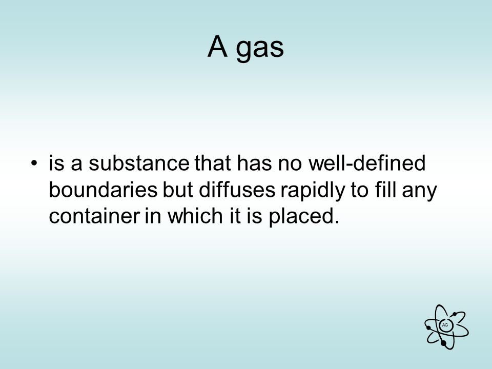 A gas is a substance that has no well-defined boundaries but diffuses rapidly to fill any container in which it is placed.