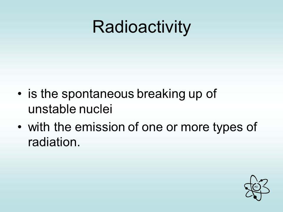 Radioactivity is the spontaneous breaking up of unstable nuclei