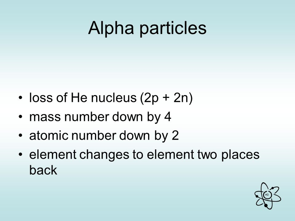Alpha particles loss of He nucleus (2p + 2n) mass number down by 4