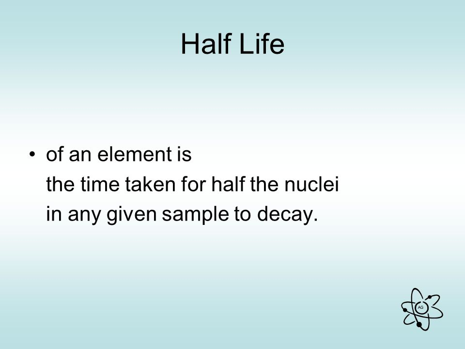 Half Life of an element is the time taken for half the nuclei