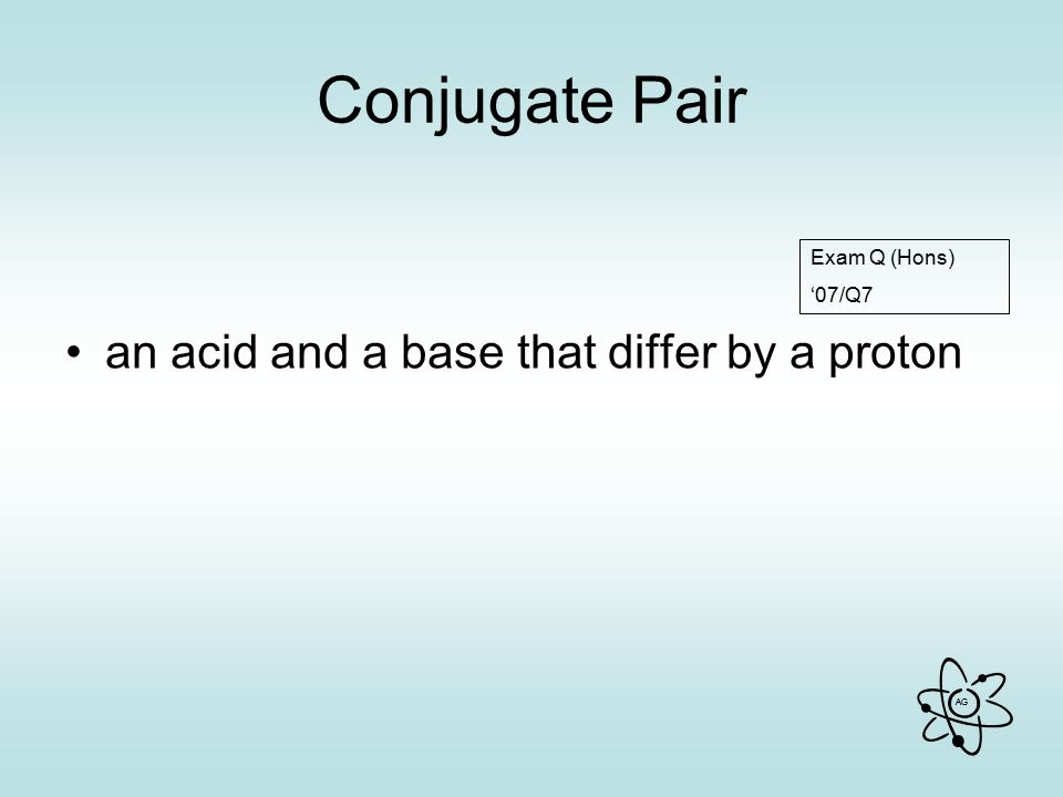 Conjugate Pair an acid and a base that differ by a proton