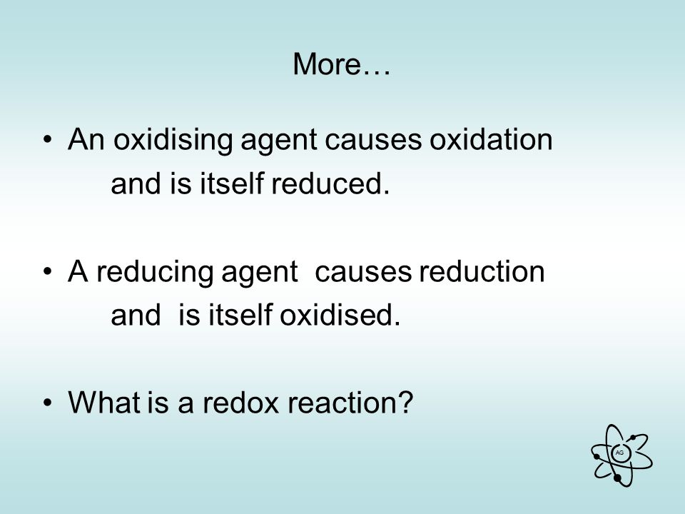 More… An oxidising agent causes oxidation. and is itself reduced. A reducing agent causes reduction.