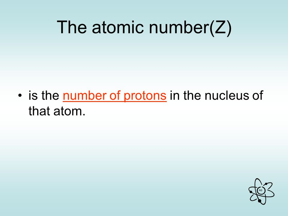 The atomic number(Z) is the number of protons in the nucleus of that atom.