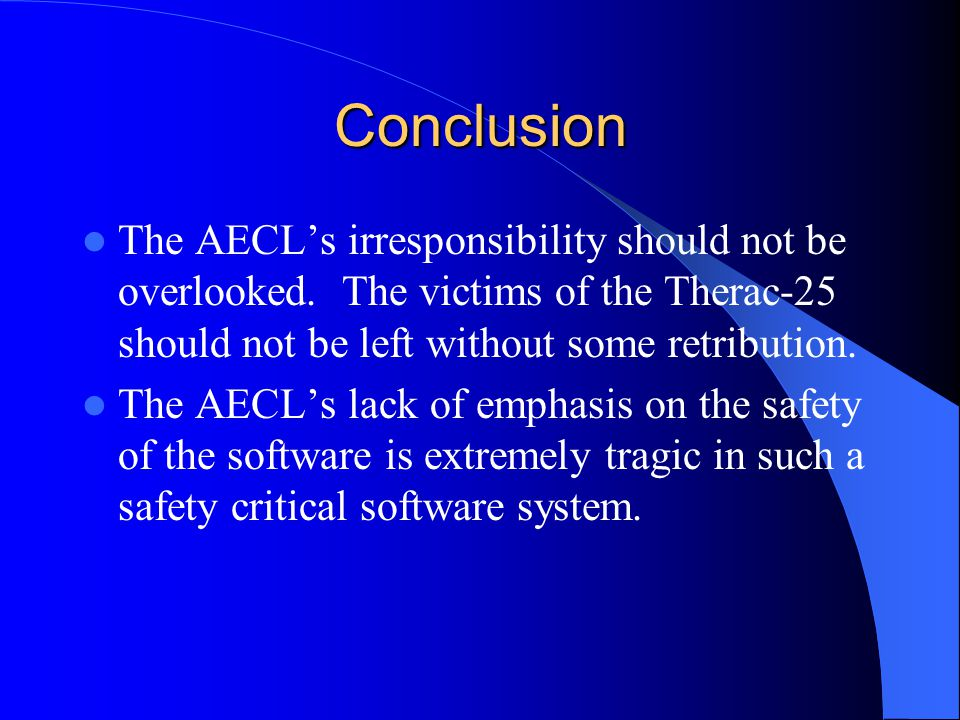Conclusion The AECL's irresponsibility should not be overlooked. The victims of the Therac-25 should not be left without some retribution.