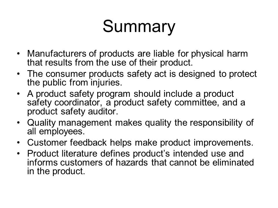 Summary Manufacturers of products are liable for physical harm that results from the use of their product.