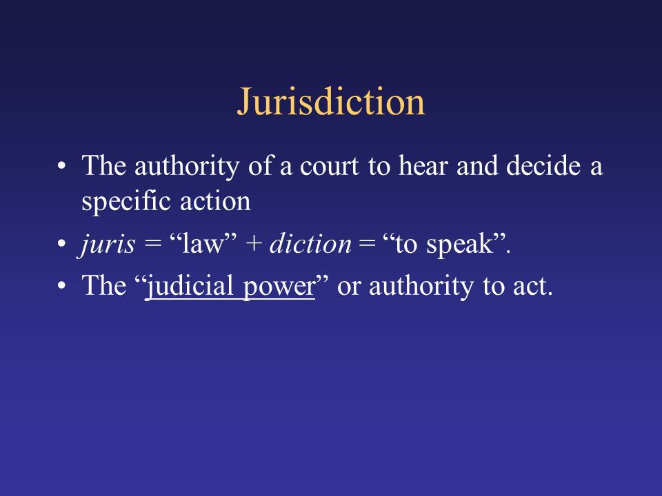 Jurisdiction The authority of a court to hear and decide a specific action. juris = law + diction = to speak .