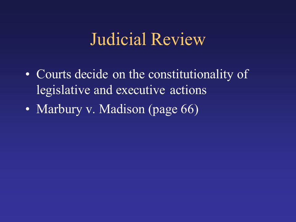 Judicial Review Courts decide on the constitutionality of legislative and executive actions.