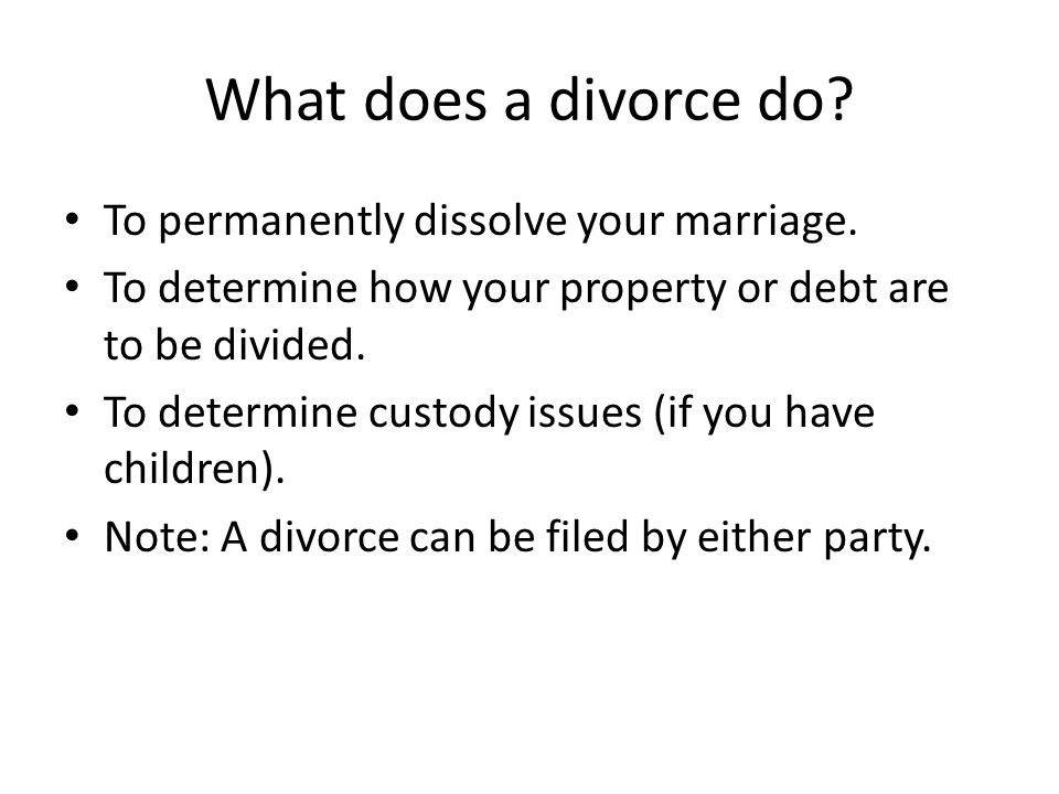 What does a divorce do To permanently dissolve your marriage.