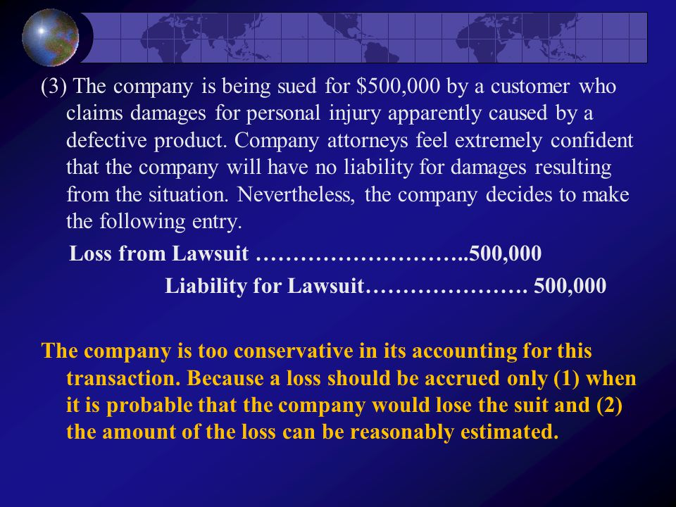 (3) The company is being sued for $500,000 by a customer who claims damages for personal injury apparently caused by a defective product.