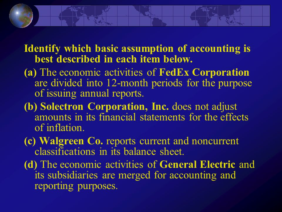 Identify which basic assumption of accounting is best described in each item below.