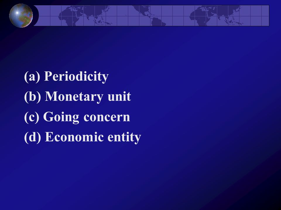 (a) Periodicity (b) Monetary unit (c) Going concern (d) Economic entity
