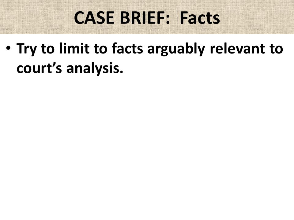 CASE BRIEF: Facts Try to limit to facts arguably relevant to court's analysis.