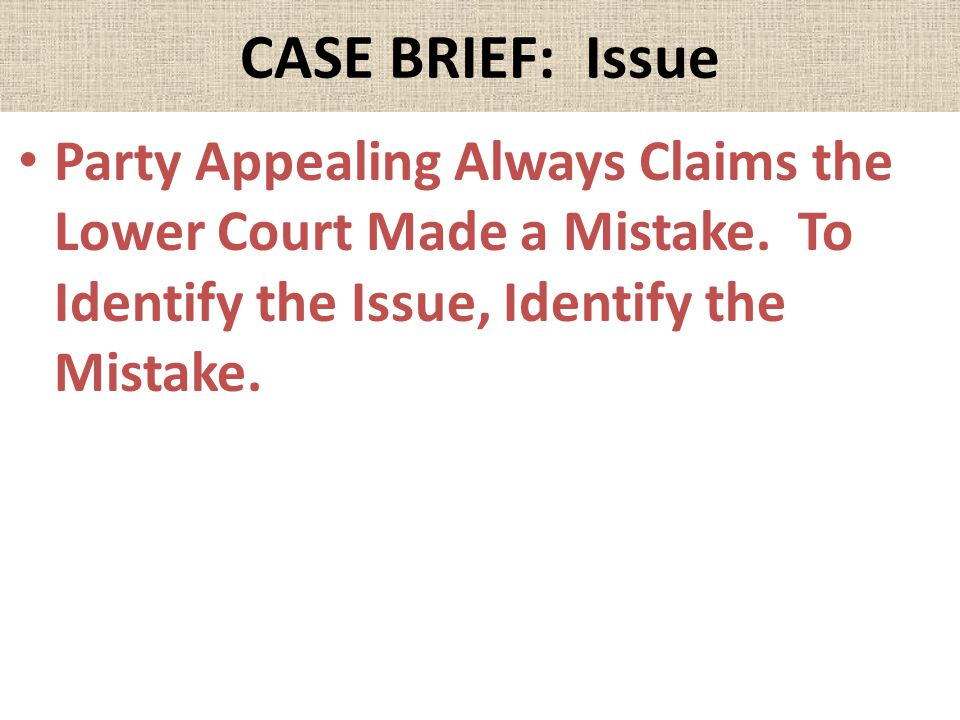 CASE BRIEF: Issue Party Appealing Always Claims the Lower Court Made a Mistake.
