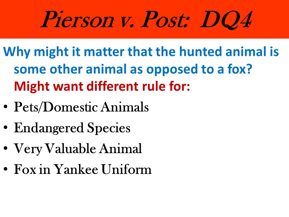 Pierson v. Post: DQ4 Why might it matter that the hunted animal is some other animal as opposed to a fox Might want different rule for: