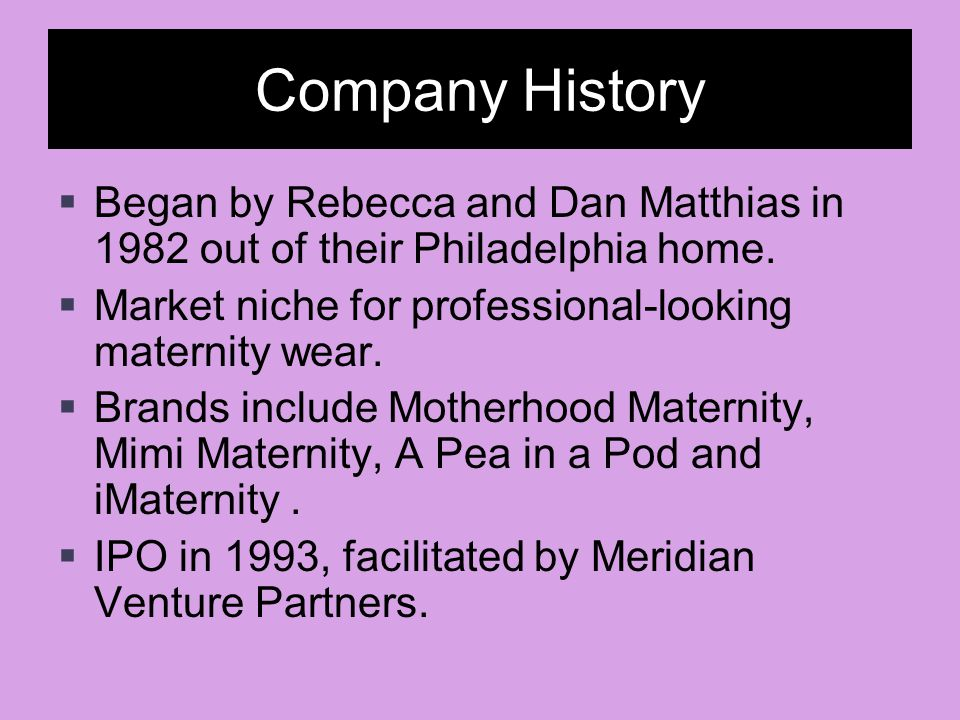 Company History Began by Rebecca and Dan Matthias in 1982 out of their Philadelphia home. Market niche for professional-looking maternity wear.