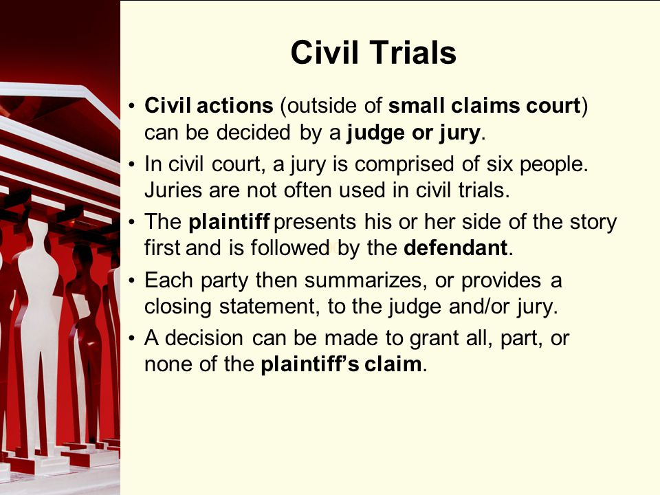 Civil Trials Civil actions (outside of small claims court) can be decided by a judge or jury.