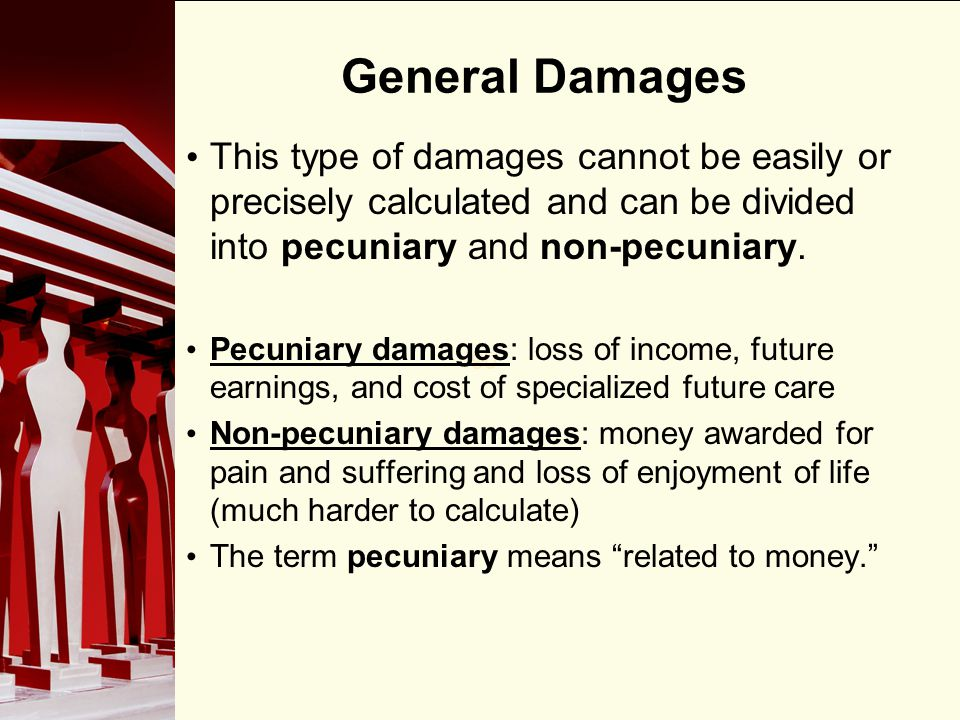 General Damages This type of damages cannot be easily or precisely calculated and can be divided into pecuniary and non-pecuniary.
