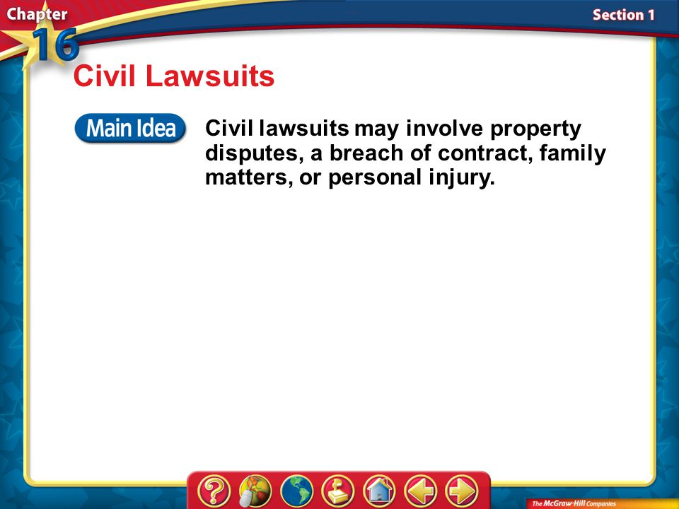 Civil Lawsuits Civil lawsuits may involve property disputes, a breach of contract, family matters, or personal injury.