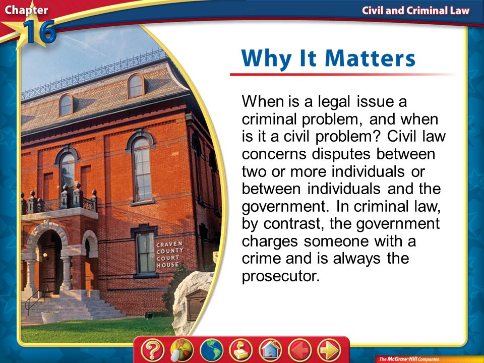 When is a legal issue a criminal problem, and when is it a civil problem Civil law concerns disputes between two or more individuals or between individuals and the government. In criminal law, by contrast, the government charges someone with a crime and is always the prosecutor.